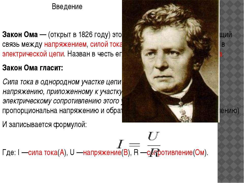 Введение Закон Ома— (открыт в 1826 году) это физический закон, определяющий ...