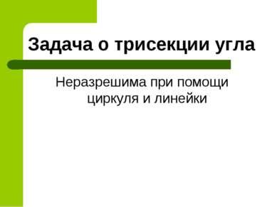 Задача о трисекции угла Неразрешима при помощи циркуля и линейки