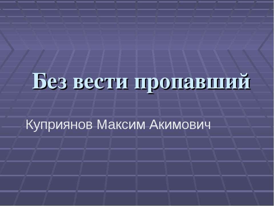 Без вести пропавший Куприянов Максим Акимович