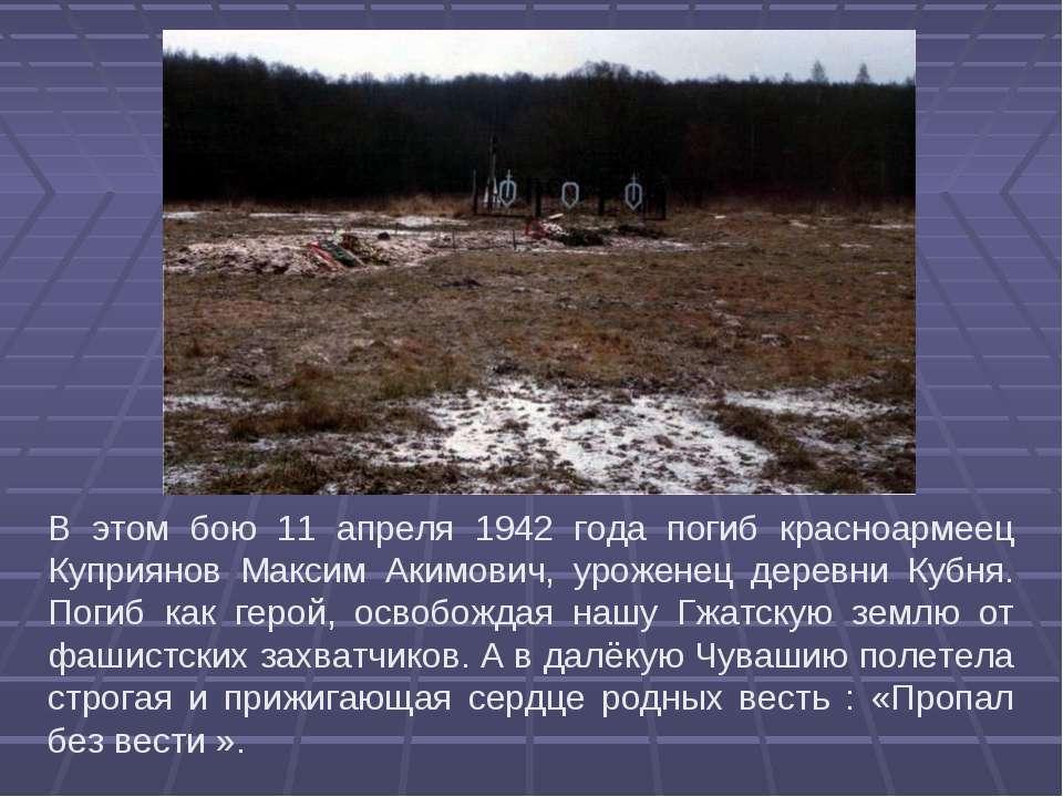 В этом бою 11 апреля 1942 года погиб красноармеец Куприянов Максим Акимович, ...