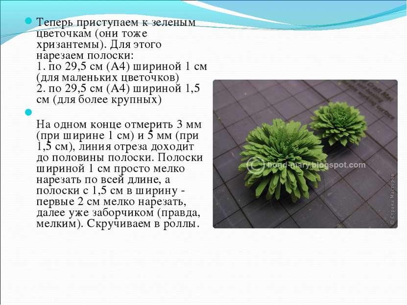 Теперь приступаем к зеленым цветочкам (они тоже хризантемы). Для этого нареза...