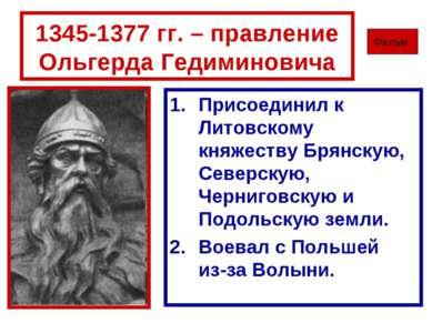 1345-1377 гг. – правление Ольгерда Гедиминовича Присоединил к Литовскому княж...
