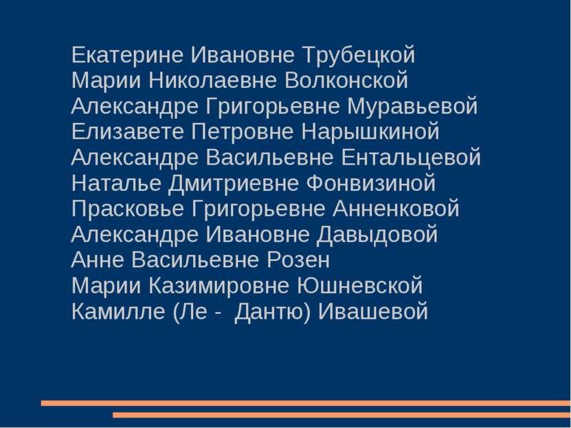 Екатерине Ивановне Трубецкой Марии Николаевне Волконской Александре Григорьев...