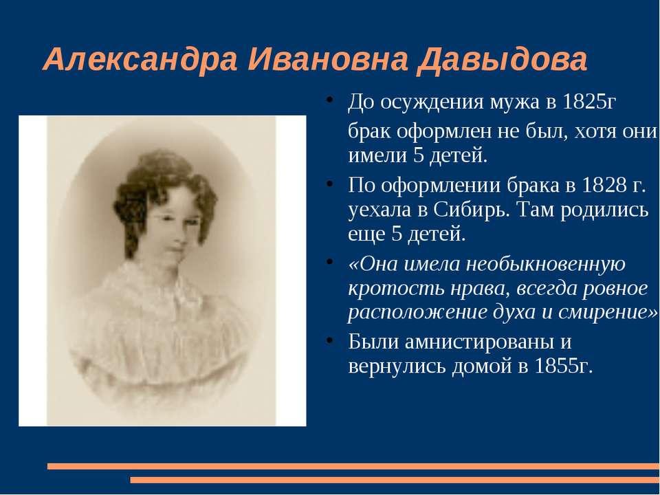 Александра Ивановна Давыдова До осуждения мужа в 1825г брак оформлен не был, ...