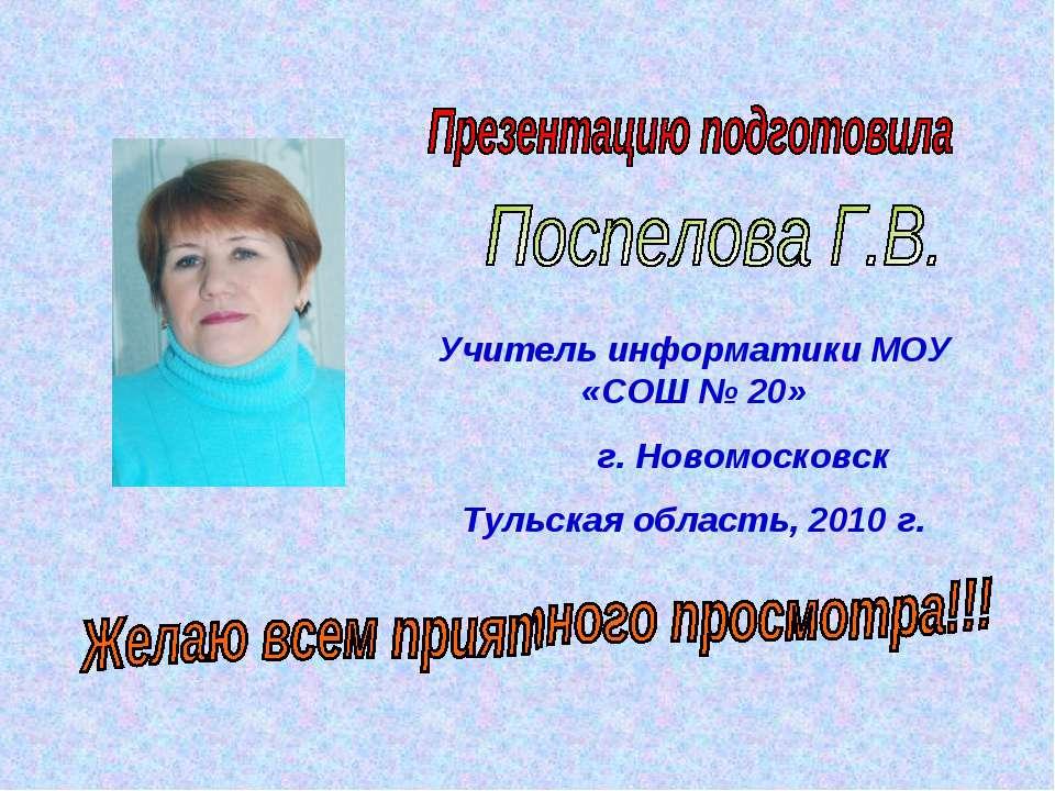 Учитель информатики МОУ «СОШ № 20» г. Новомосковск Тульская область, 2010 г.