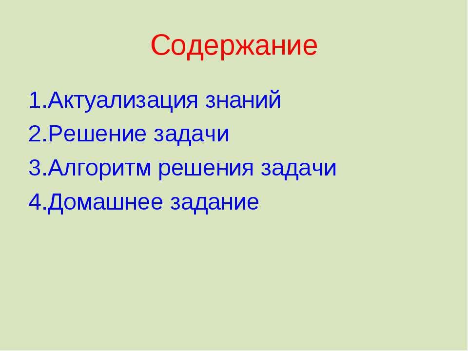 Содержание 1.Актуализация знаний 2.Решение задачи 3.Алгоритм решения задачи 4...