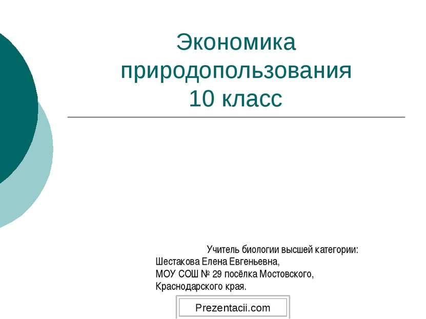 Экономика природопользования 10 класс Учитель биологии высшей категории: Шест...