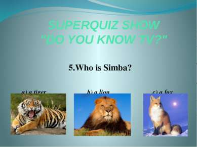 "SUPERQUIZ SHOW ""DO YOU KNOW TV?"" 5.Who is Simba? a) a tiger b) a lion c) a fox"