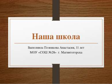 Наша школа Выполнила Познякова Анастасия, 11 лет МОУ «СОШ №28» г. Магнитогорска