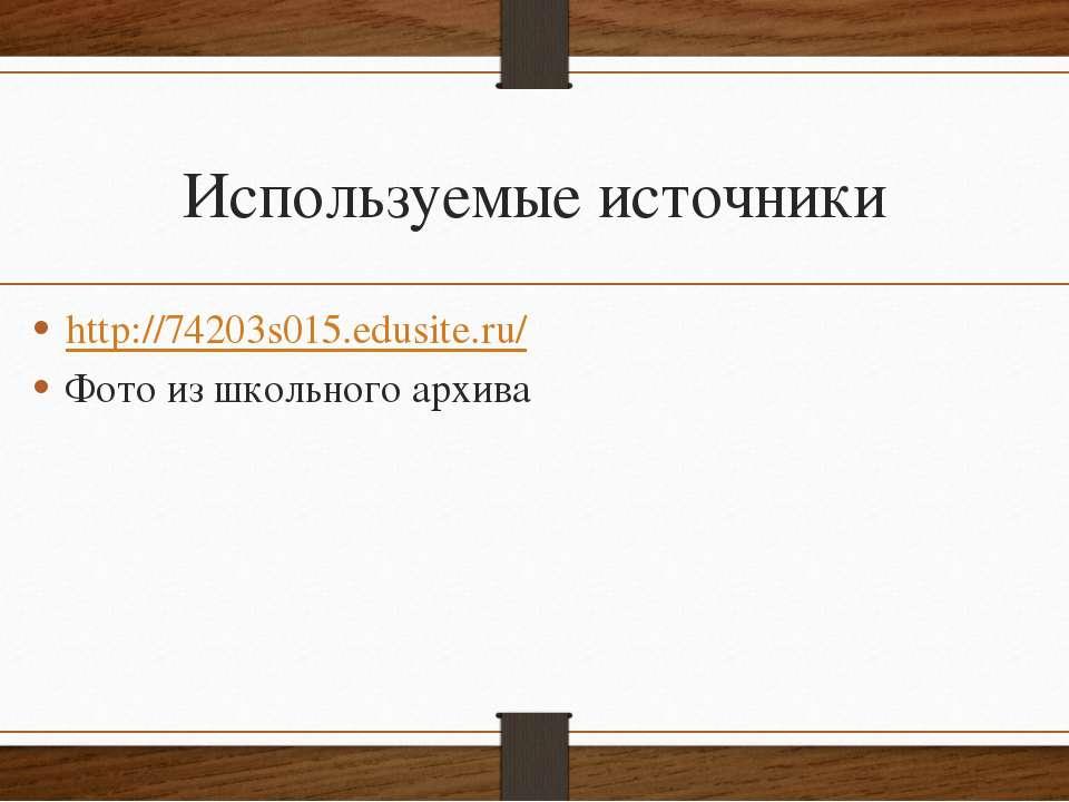 Используемые источники http://74203s015.edusite.ru/ Фото из школьного архива
