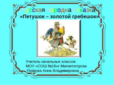 Русская народная сказка «Петушок – золотой гребешок» Учитель начальных классо...