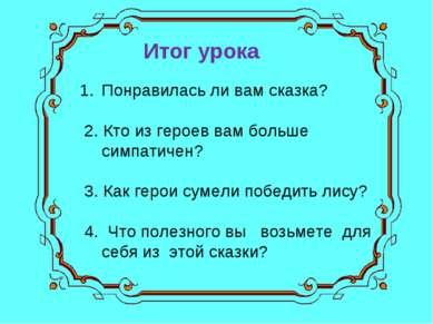 Итог урока Понравилась ли вам сказка? 2. Кто из героев вам больше симпатичен?...