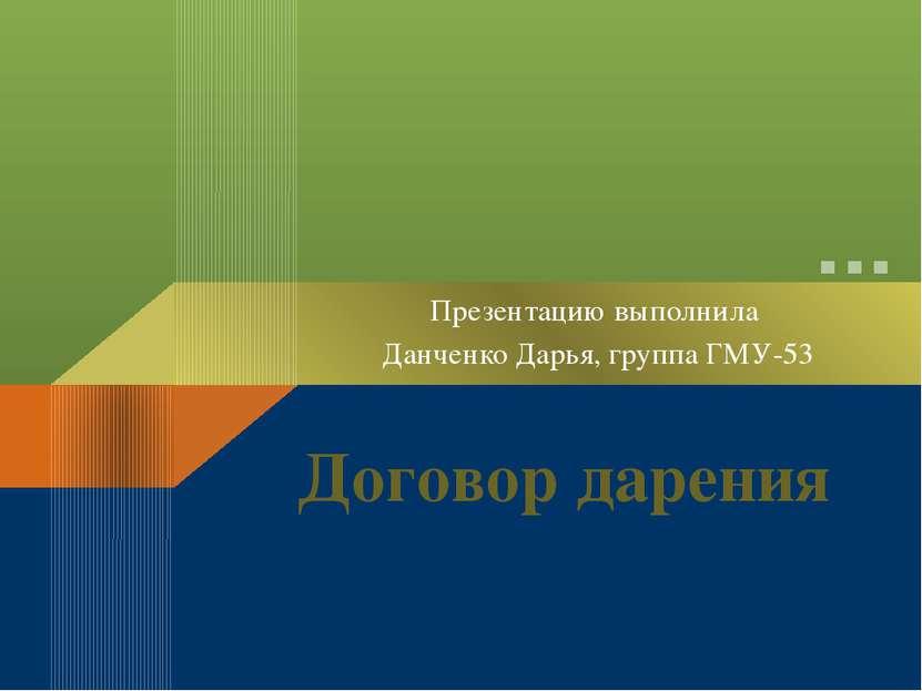 Договор дарения Презентацию выполнила Данченко Дарья, группа ГМУ-53