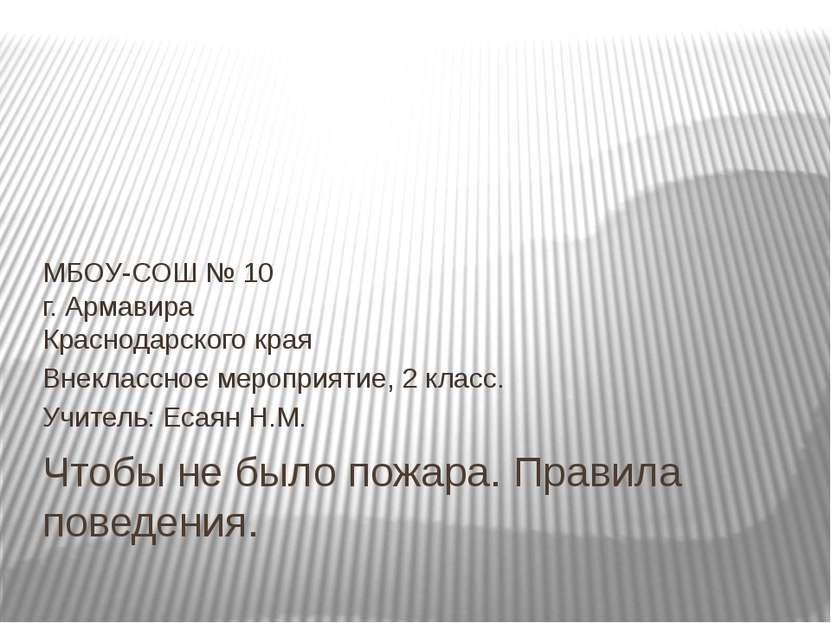 Чтобы не было пожара. Правила поведения. МБОУ-СОШ № 10 г. Армавира Краснодарс...