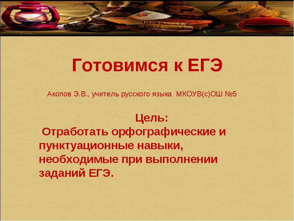Готовимся к ЕГЭ Акопов Э.В., учитель русского языка МКОУВ(с)ОШ №5 Цель: Отраб...