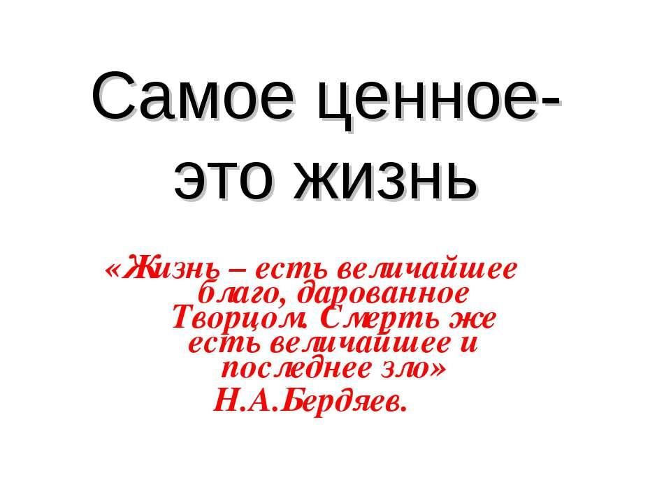Самое ценное- это жизнь «Жизнь – есть величайшее благо, дарованное Творцом. С...