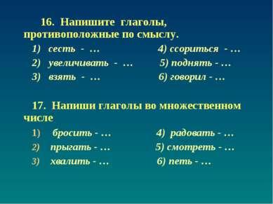 16. Напишите глаголы, противоположные по смыслу. 1) сесть - … 4) ссориться - ...