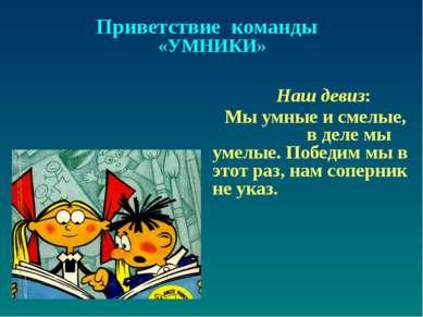 Приветствие команды «УМНИКИ» Наш девиз: Мы умные и смелые, в деле мы умелые. ...