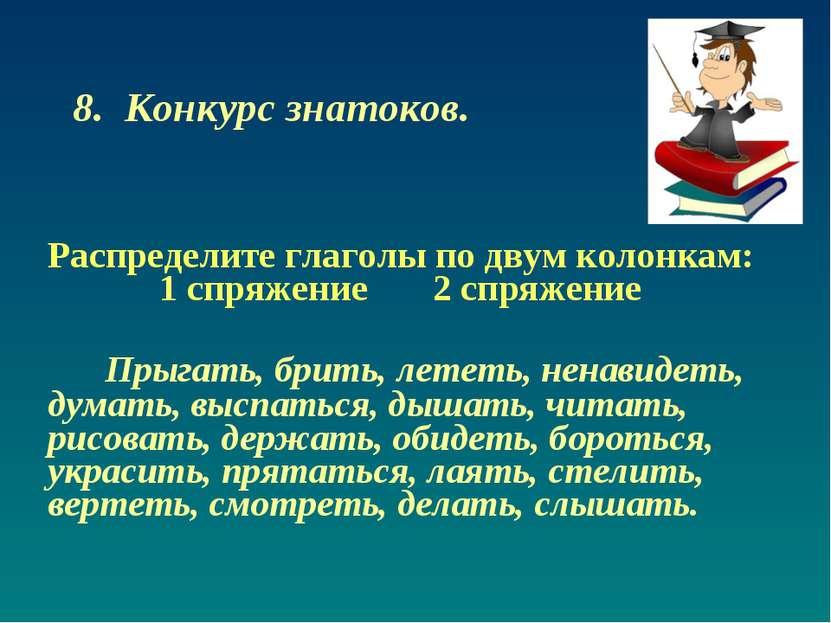 8. Конкурс знатоков. Распределите глаголы по двум колонкам: 1 спряжение 2 спр...