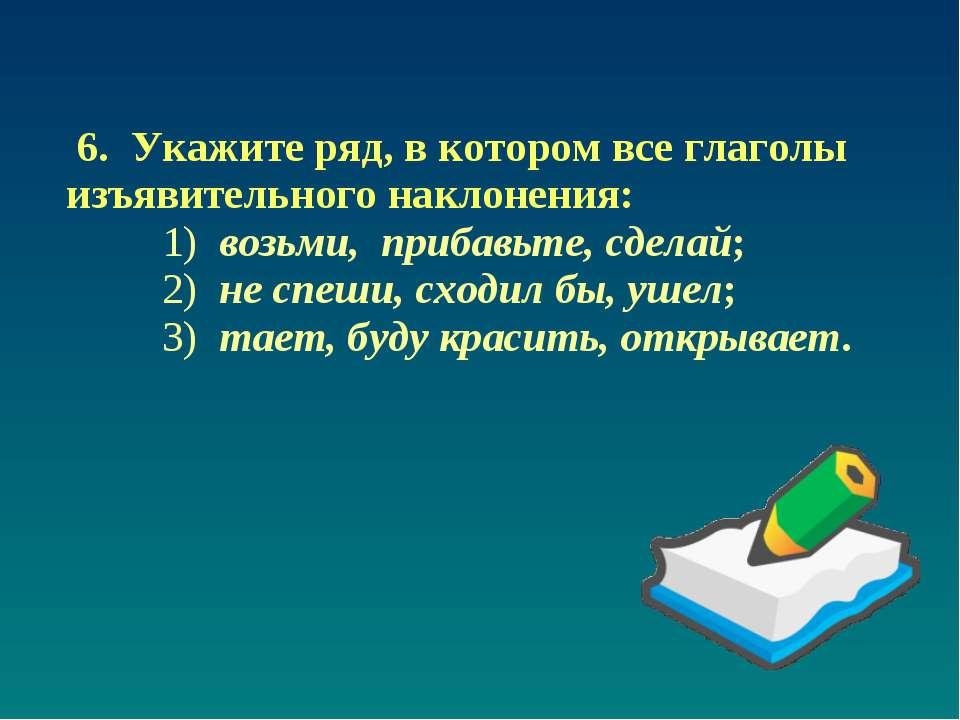 6. Укажите ряд, в котором все глаголы изъявительного наклонения: 1) возьми, п...