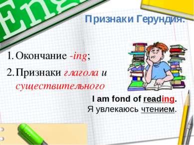 Признаки Герундия: I am fond of reading. Я увлекаюсь чтением. Окончание -ing;...