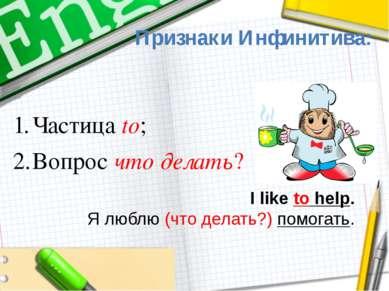 Признаки Инфинитива: I like to help. Я люблю (что делать?) помогать. Частица ...