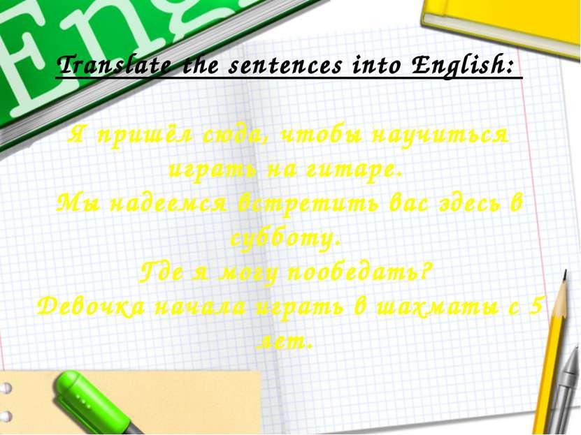 Translate the sentences into English: Я пришёл сюда, чтобы научиться играть н...