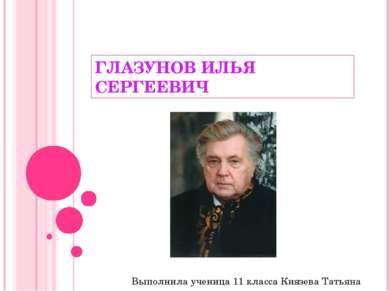 ГЛАЗУНОВ ИЛЬЯ СЕРГЕЕВИЧ Выполнила ученица 11 класса Князева Татьяна