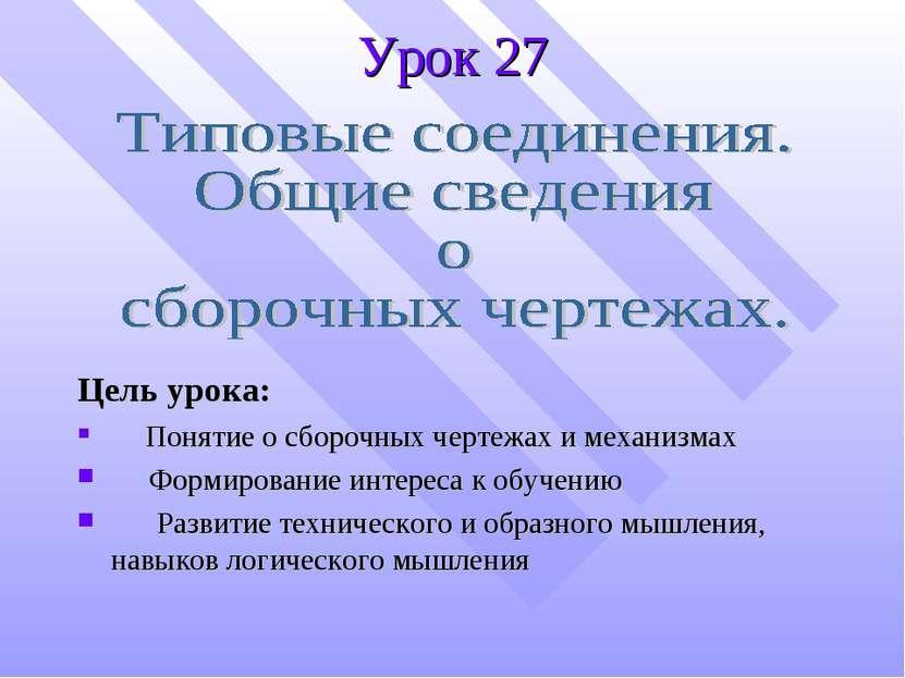 Урок 27 Цель урока: Понятие о сборочных чертежах и механизмах Формирование ин...