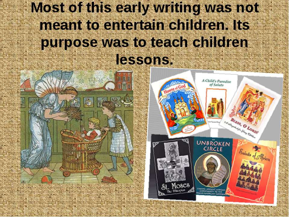 Most of this early writing was not meant to entertain children. Its purpose w...