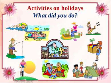 Activities on holidays What did you do?