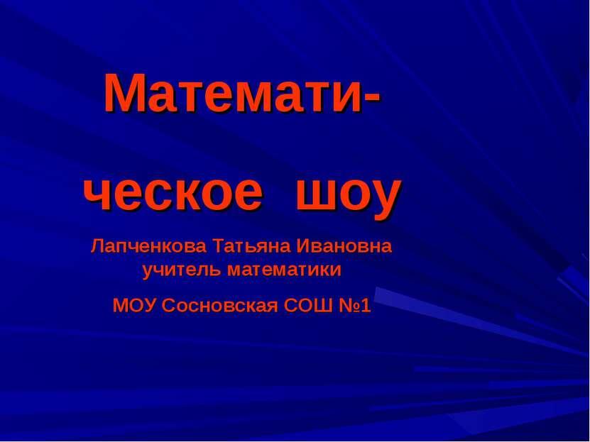 Математи- ческое шоу Лапченкова Татьяна Ивановна учитель математики МОУ Сосно...