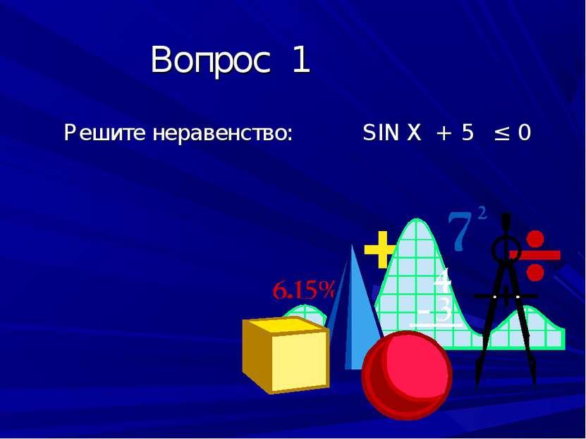 Вопрос 1 Решите неравенство: SIN X + 5 ≤ 0