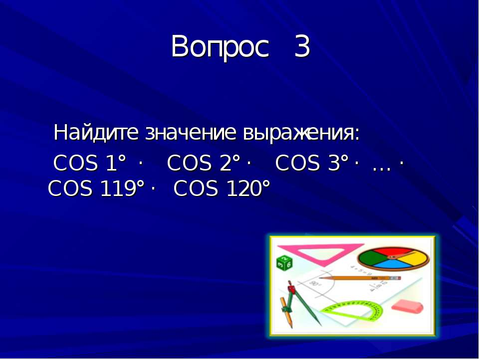 Вопрос 3 Найдите значение выражения: COS 1° · COS 2° · COS 3° · … · COS 119° ...