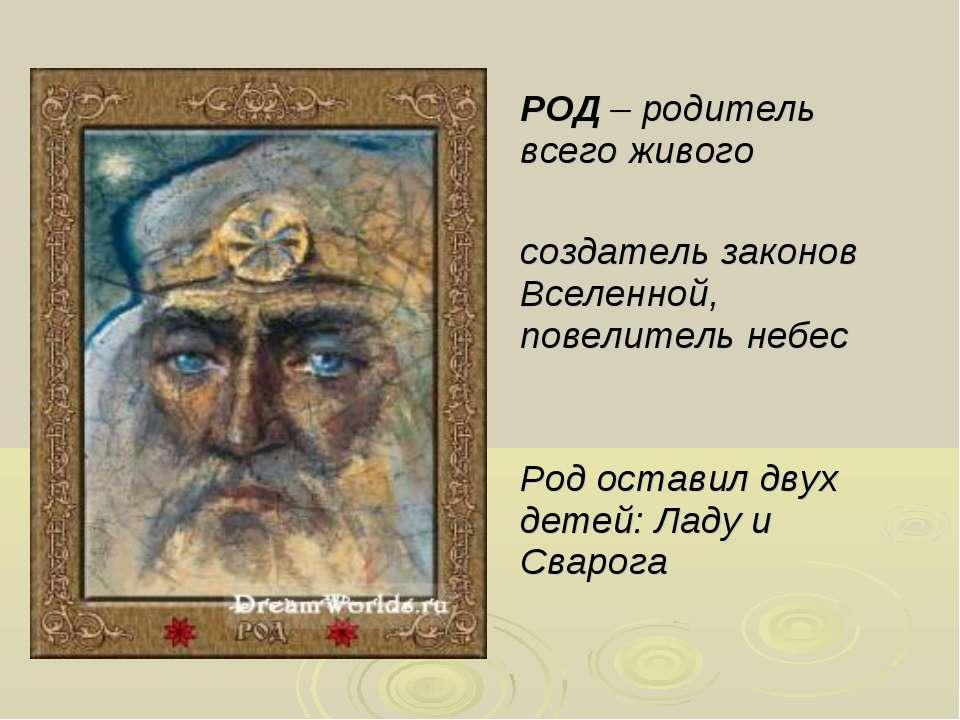 РОД – родитель всего живого создатель законов Вселенной, повелитель небес Род...