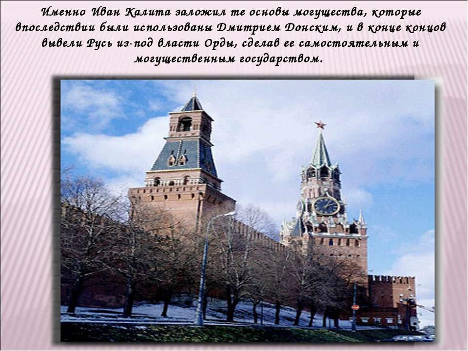 Именно Иван Калита заложил те основы могущества, которые впоследствии были ис...
