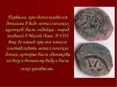 Первыми, кто воспользовался деньгами в виде металлических кусочков, были лиди...
