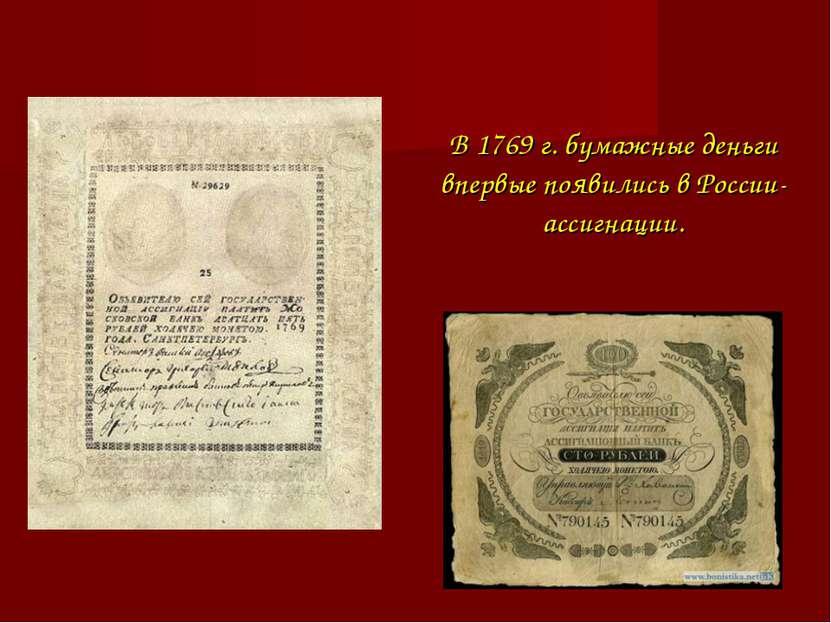 В 1769 г. бумажные деньги впервые появились в России-ассигнации.
