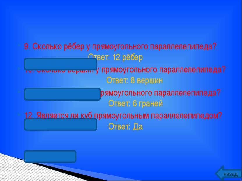 9. Сколько рёбер у прямоугольного параллелепипеда? Ответ: 12 рёбер 10. Скольк...