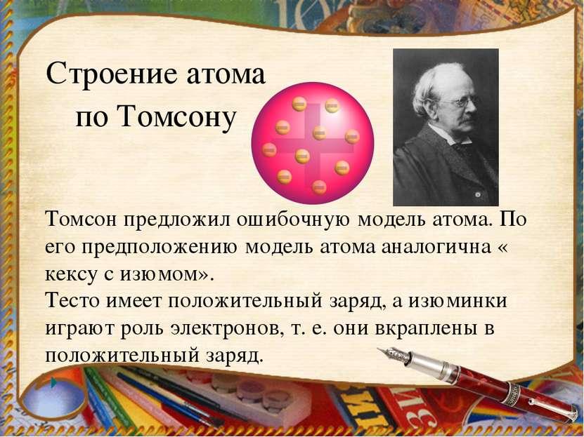 Томсон предложил ошибочную модель атома. По его предположению модель атома ан...