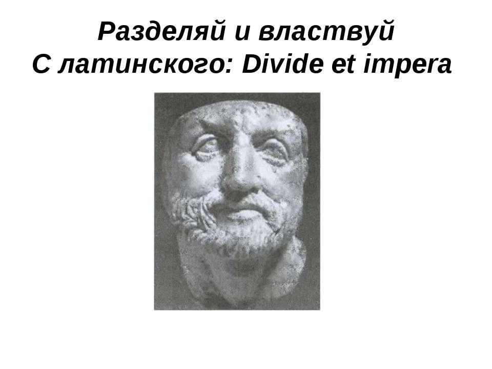 Разделяй и властвуй С латинского: Divide et impera
