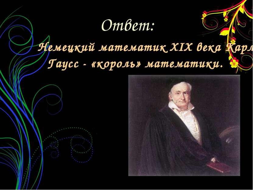 Немецкий математик XIX века Карл Гаусс - «король» математики. Ответ: