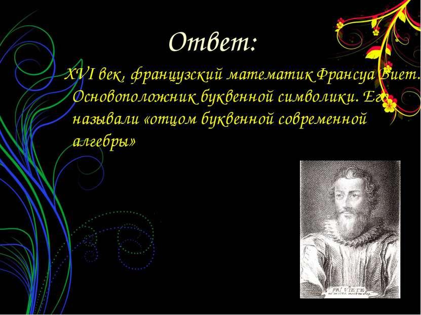 XVI век, французский математик Франсуа Виет. Основоположник буквенной символи...
