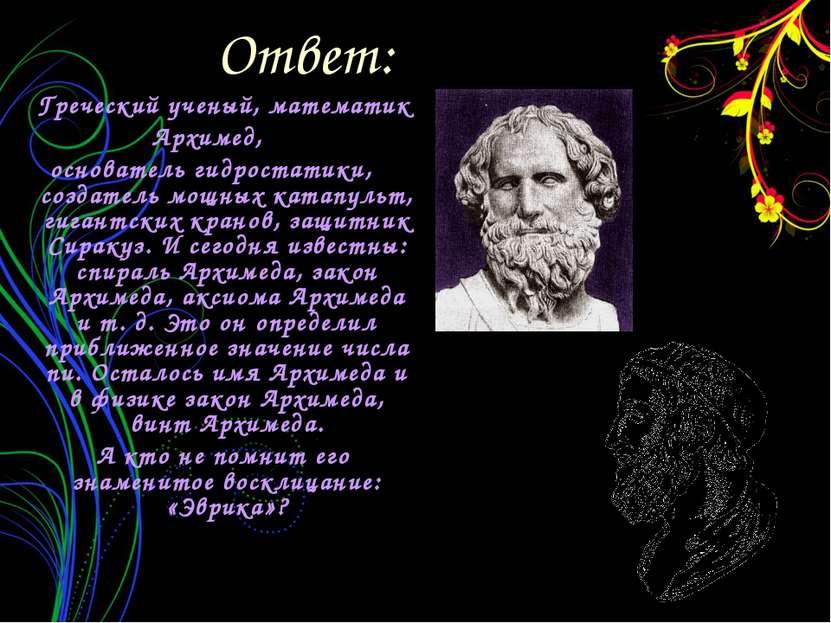 Ответ: Греческий ученый, математик Архимед, основатель гидростатики, создател...