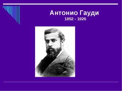 Антонио Гауди 1852 - 1926