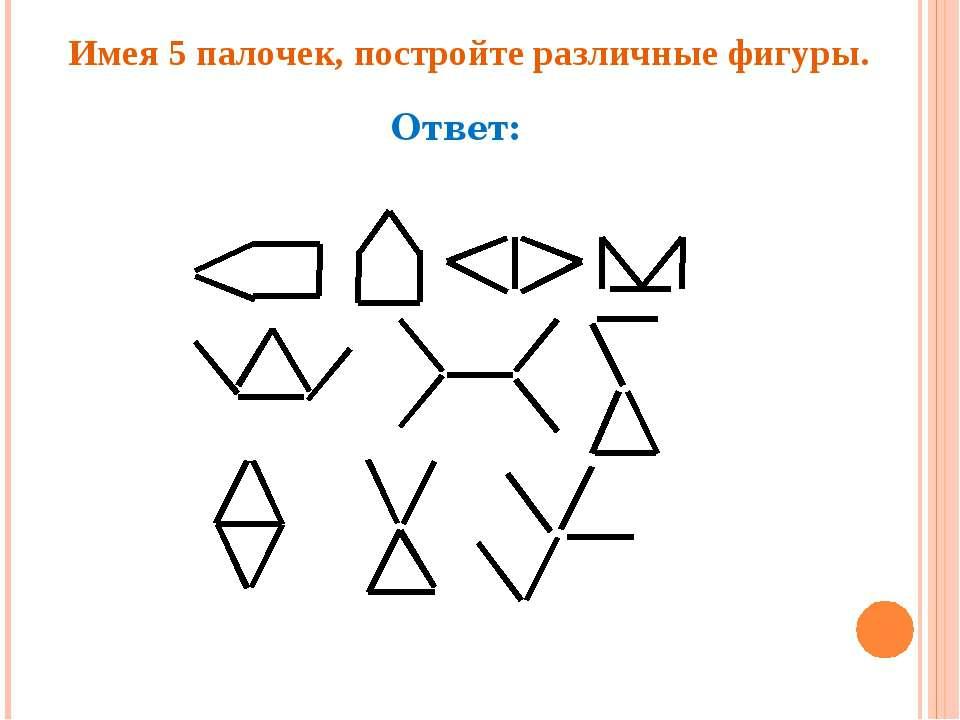 Имея 5 палочек, постройте различные фигуры. Ответ: