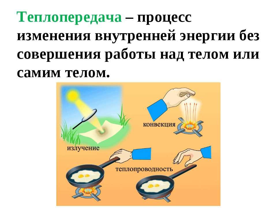 Теплопередача – процесс изменения внутренней энергии без совершения работы на...