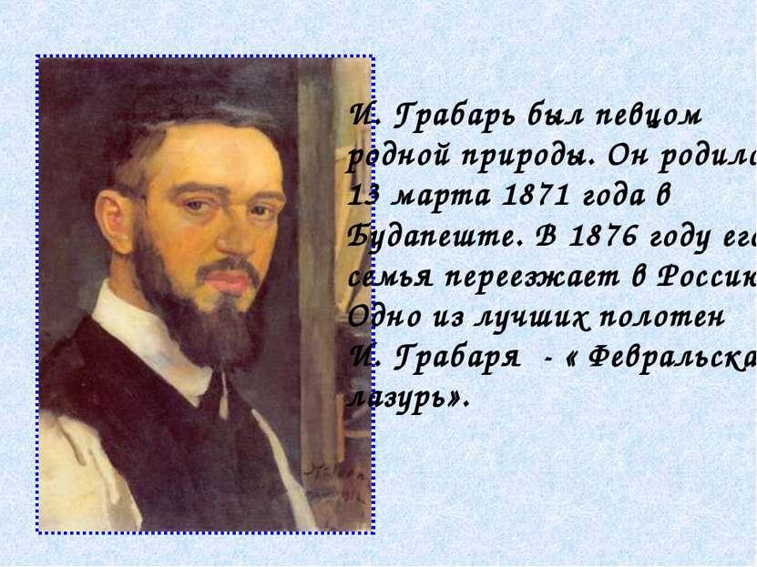 И. Грабарь был певцом родной природы. Он родился 13 марта 1871 года в Будапеш...