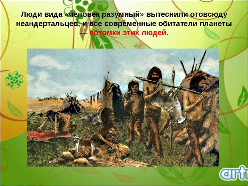 Люди вида «человек разумный» вытеснили отовсюду неандертальцев, и все совреме...