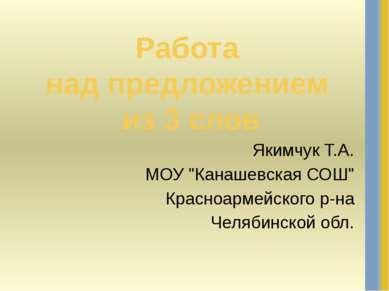"""Работа над предложением из 3 слов Якимчук Т.А. МОУ """"Канашевская СОШ"""" Красноар..."""
